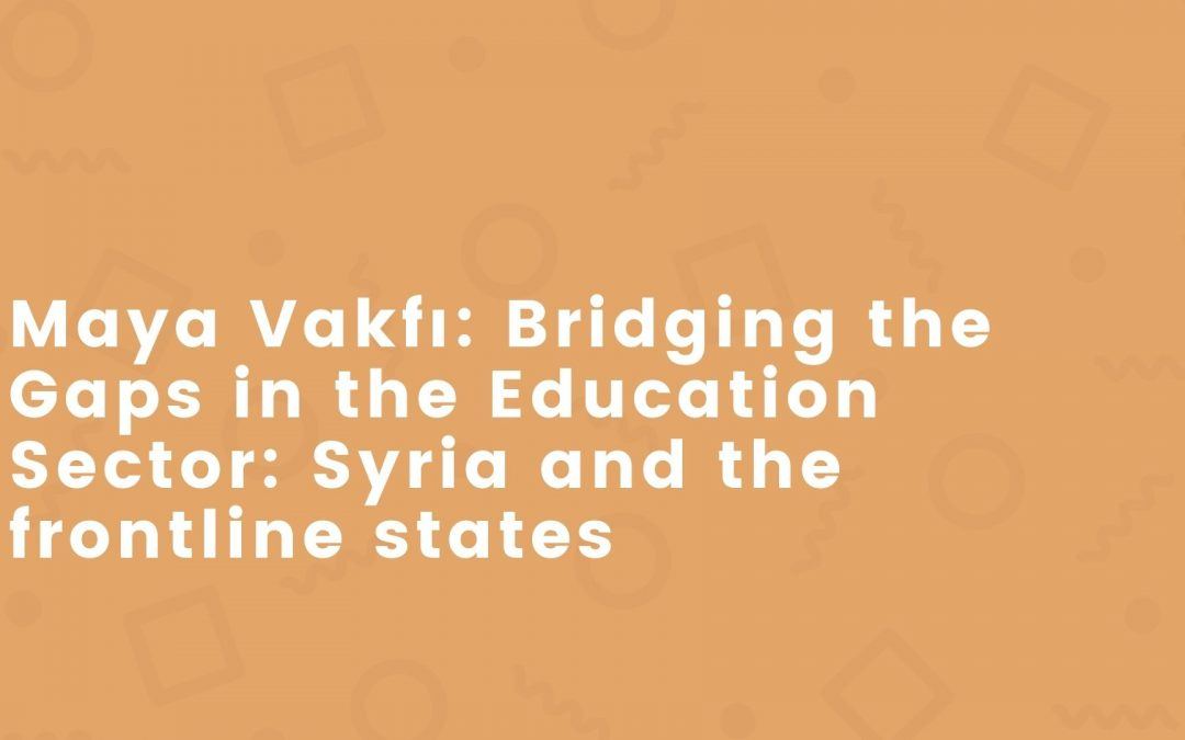 Maya Vakfı: Bridging the Gaps in the Education Sector: Syria and the frontline states